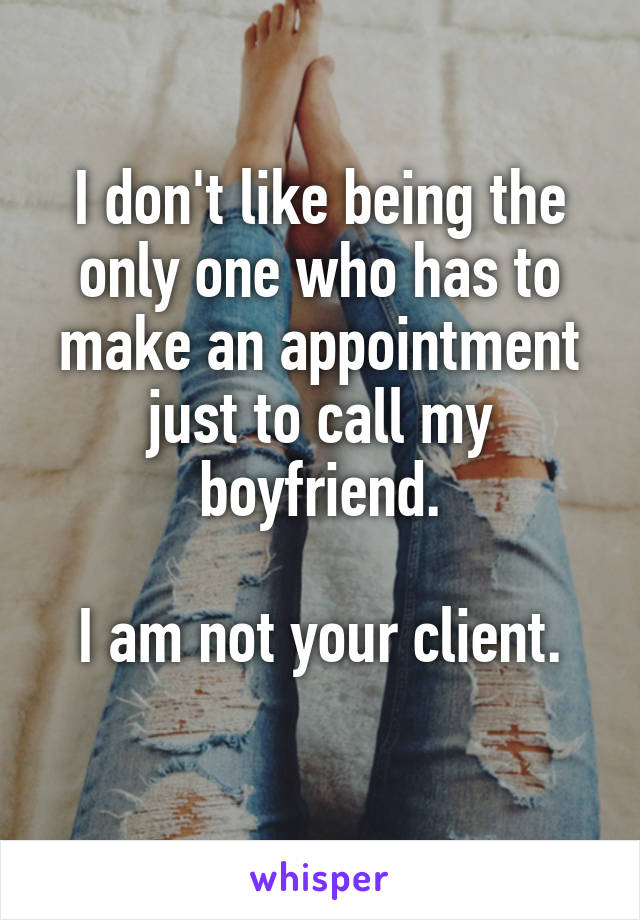 I don't like being the only one who has to make an appointment just to call my boyfriend.  I am not your client.