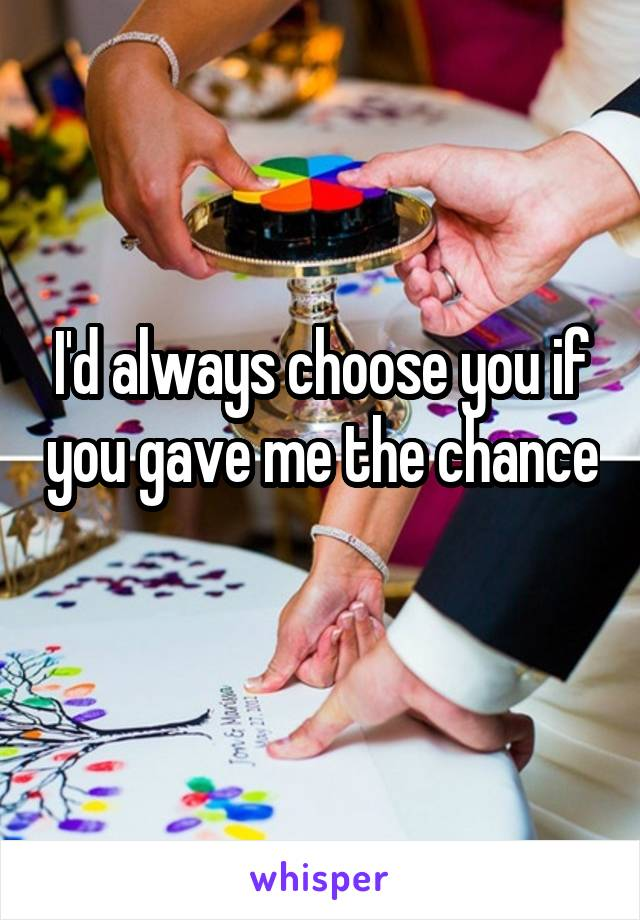 I'd always choose you if you gave me the chance