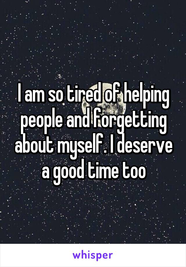I am so tired of helping people and forgetting about myself. I deserve a good time too