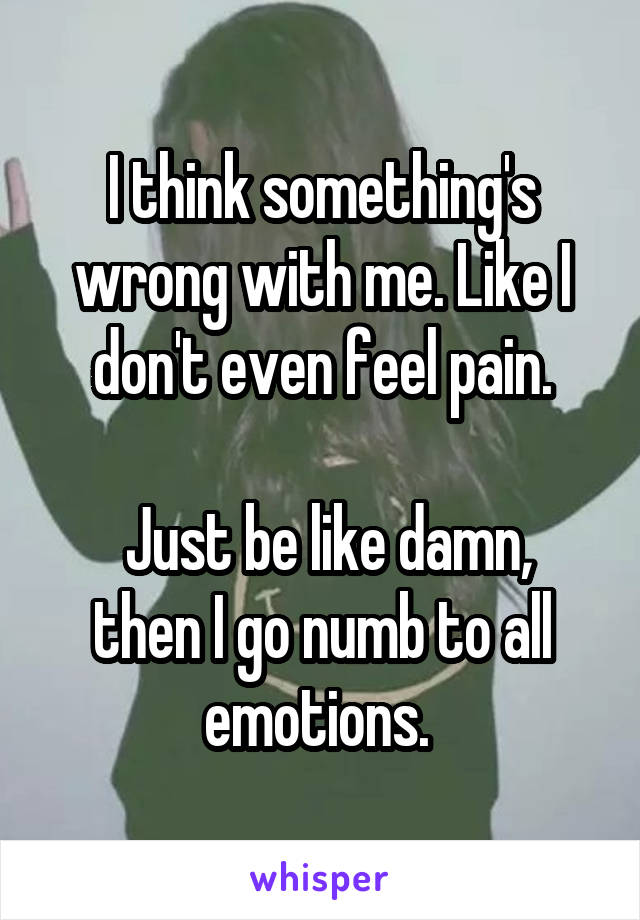I think something's wrong with me. Like I don't even feel pain.   Just be like damn, then I go numb to all emotions.