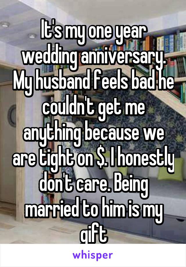 It's my one year wedding anniversary. My husband feels bad he couldn't get me anything because we are tight on $. I honestly don't care. Being married to him is my gift