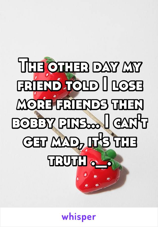 The other day my friend told I lose more friends then bobby pins... I can't get mad, it's the truth ._.