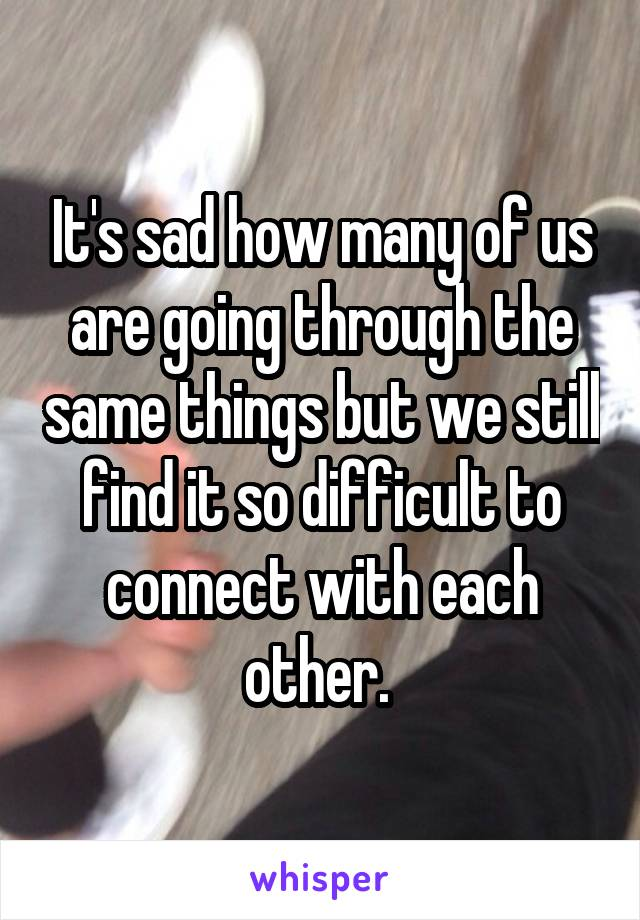 It's sad how many of us are going through the same things but we still find it so difficult to connect with each other.