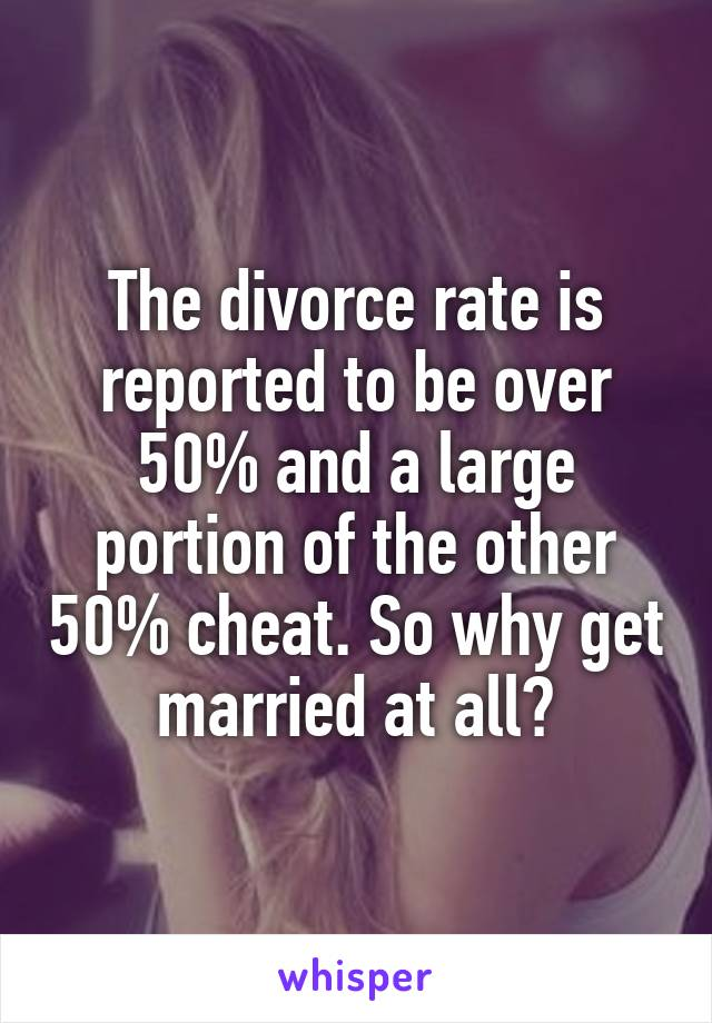 The divorce rate is reported to be over 50% and a large portion of the other 50% cheat. So why get married at all?
