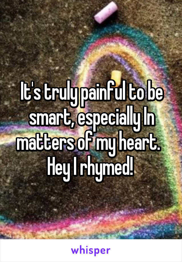 It's truly painful to be smart, especially In matters of my heart.   Hey I rhymed!