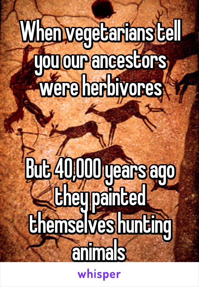 When vegetarians tell you our ancestors were herbivores   But 40,000 years ago they painted themselves hunting animals