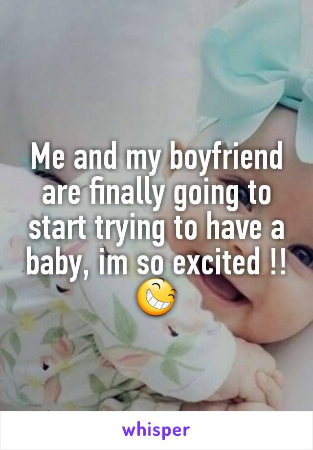 Me and my boyfriend are finally going to start trying to have a baby, im so excited !! 😆