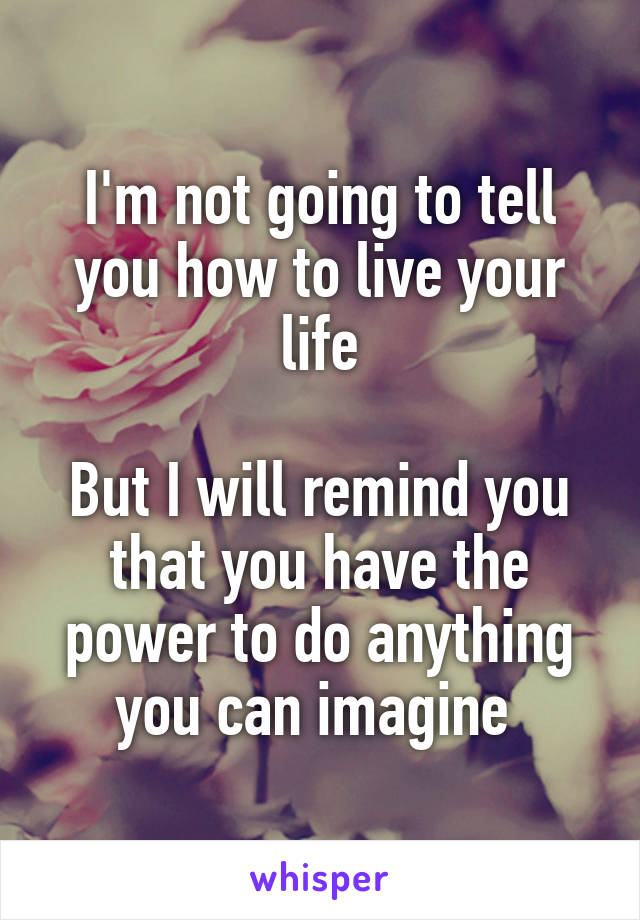 I'm not going to tell you how to live your life  But I will remind you that you have the power to do anything you can imagine