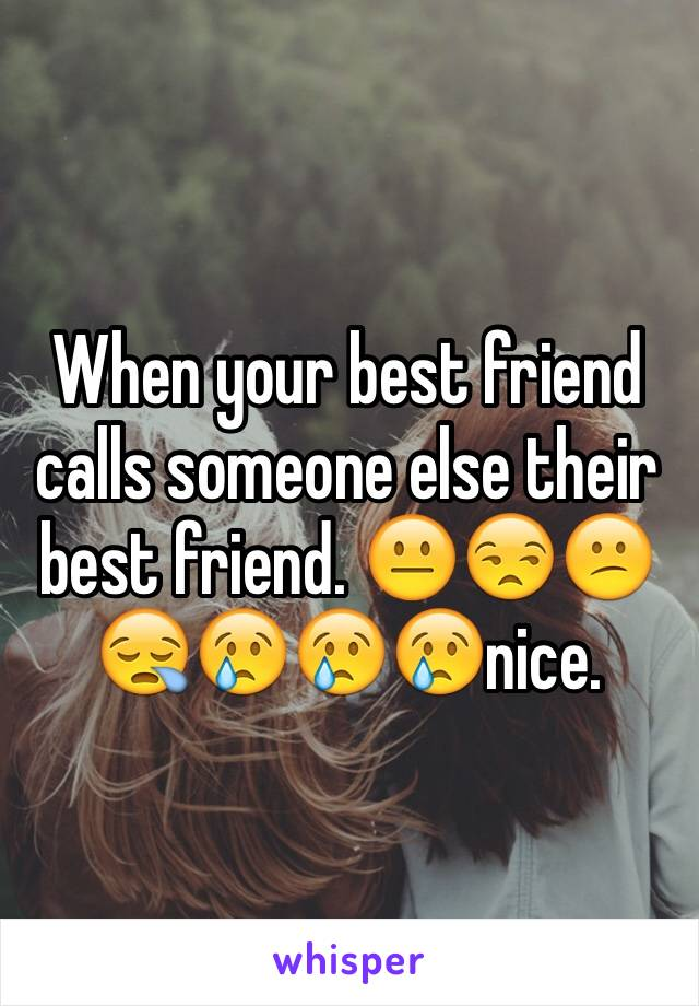 When your best friend calls someone else their best friend. 😐😒😕😪😢😢😢nice.