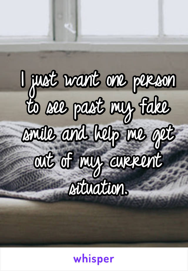 I just want one person to see past my fake smile and help me get out of my current situation.