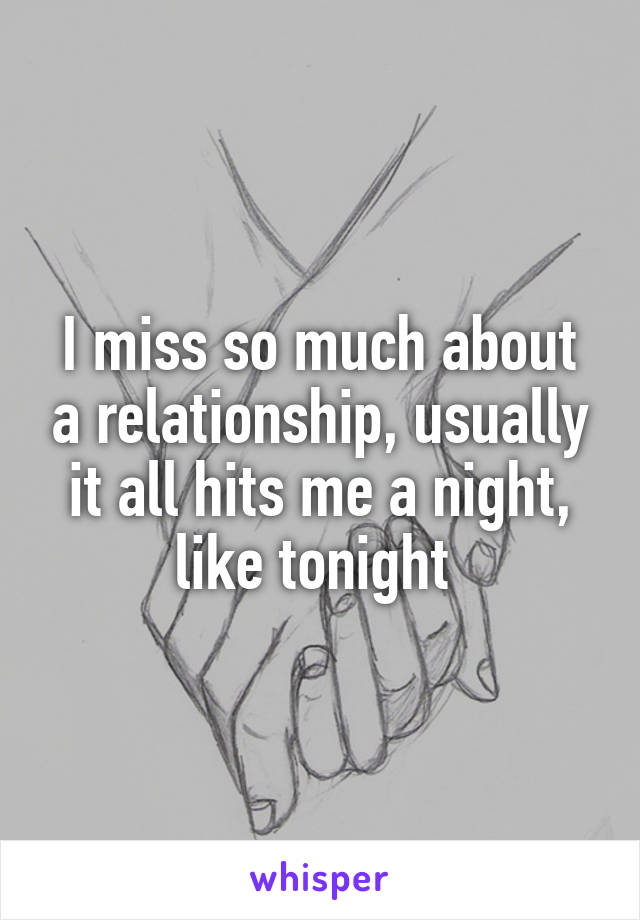 I miss so much about a relationship, usually it all hits me a night, like tonight