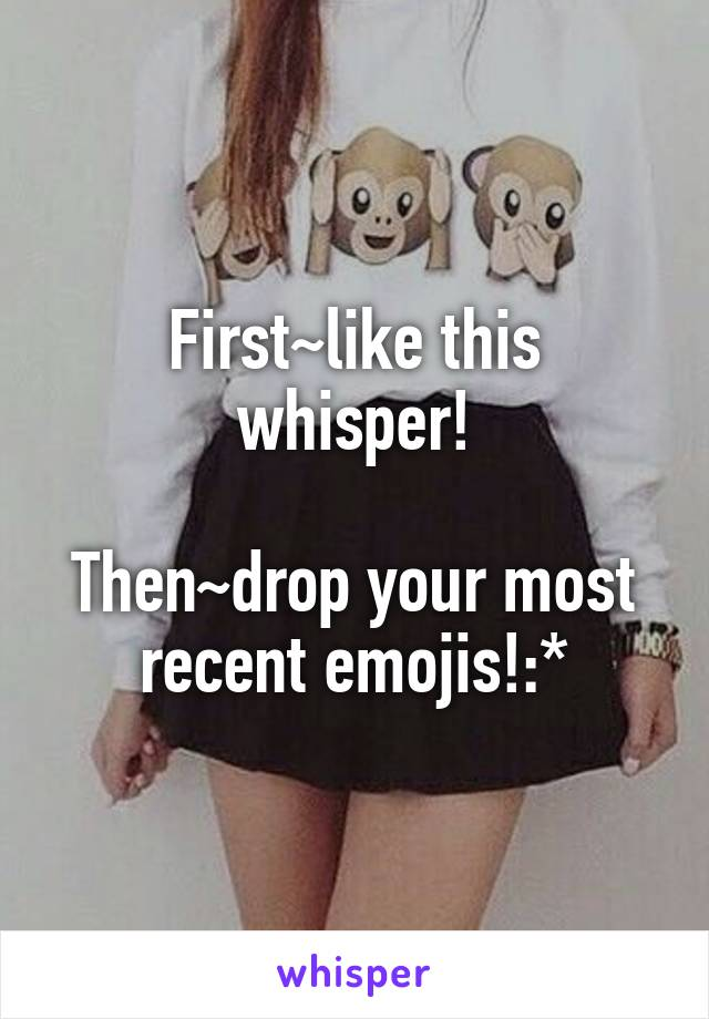 First~like this whisper!  Then~drop your most recent emojis!:*