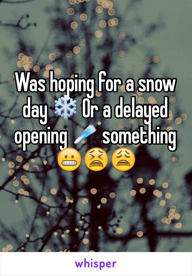 Was hoping for a snow day ❄️ Or a delayed opening ☄ something 😬😫😩
