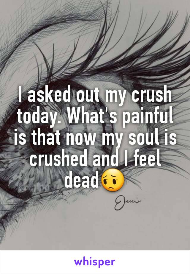 I asked out my crush today. What's painful is that now my soul is crushed and I feel dead😔