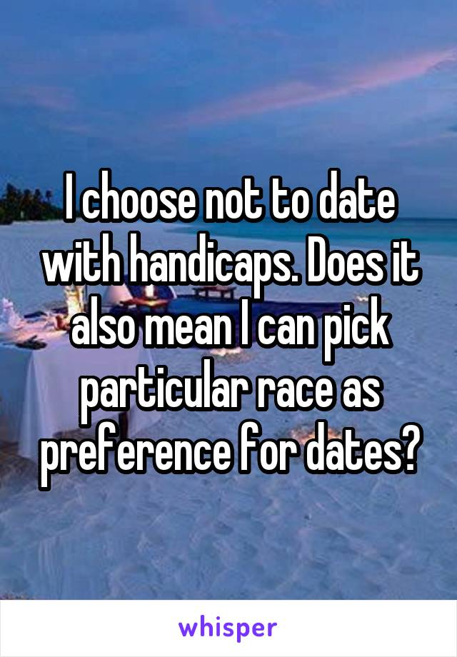I choose not to date with handicaps. Does it also mean I can pick particular race as preference for dates?