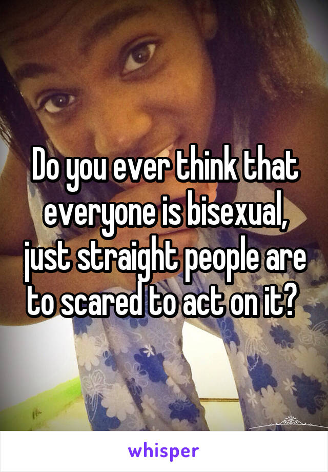 Do you ever think that everyone is bisexual, just straight people are to scared to act on it?