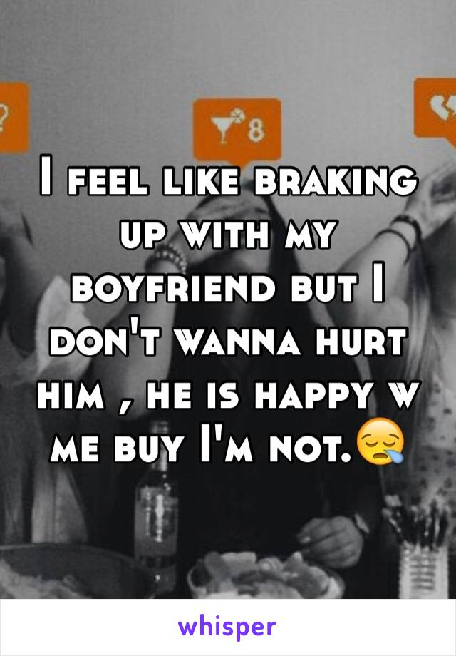I feel like braking up with my boyfriend but I don't wanna hurt him , he is happy w me buy I'm not.😪