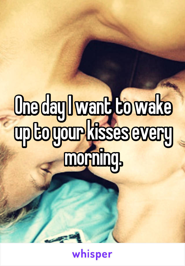 One day I want to wake up to your kisses every morning.