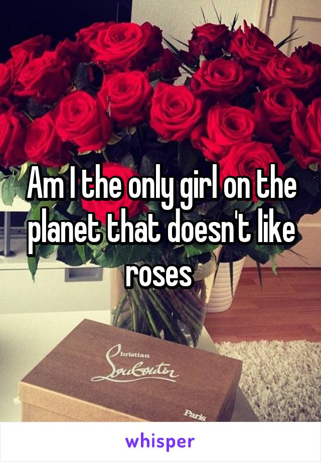Am I the only girl on the planet that doesn't like roses