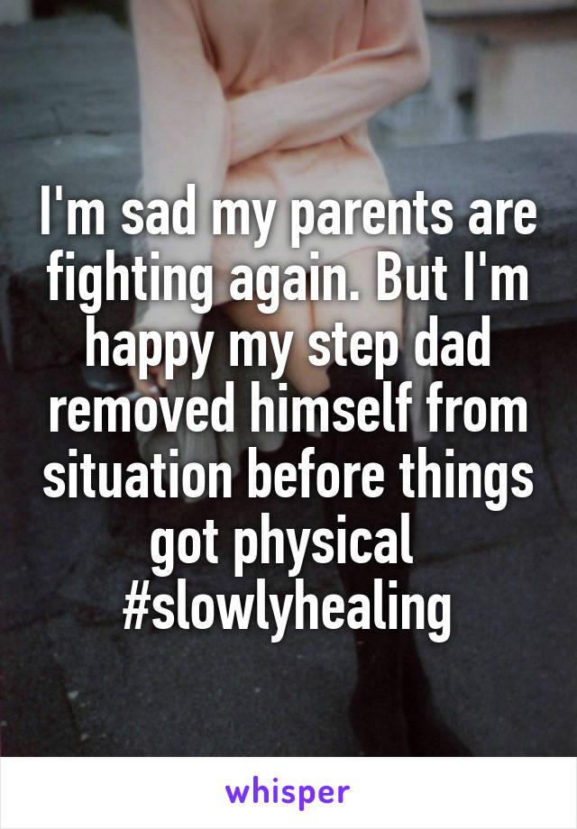 I'm sad my parents are fighting again. But I'm happy my step dad removed himself from situation before things got physical  #slowlyhealing