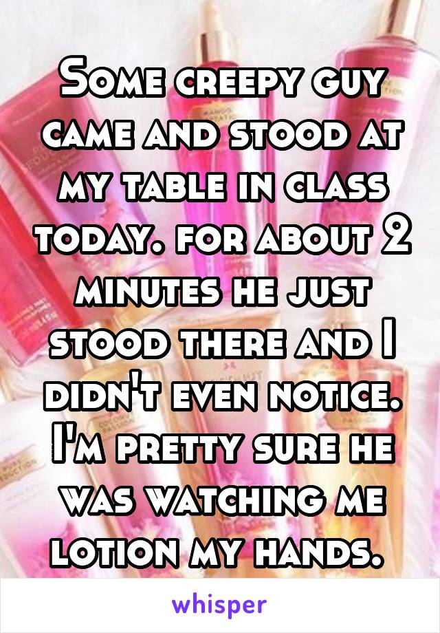 Some creepy guy came and stood at my table in class today. for about 2 minutes he just stood there and I didn't even notice. I'm pretty sure he was watching me lotion my hands.