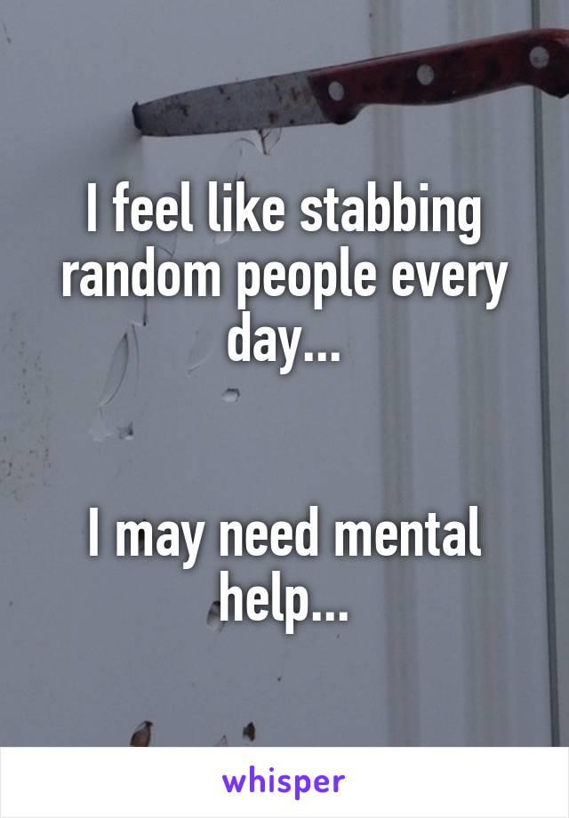 I feel like stabbing random people every day...   I may need mental help...