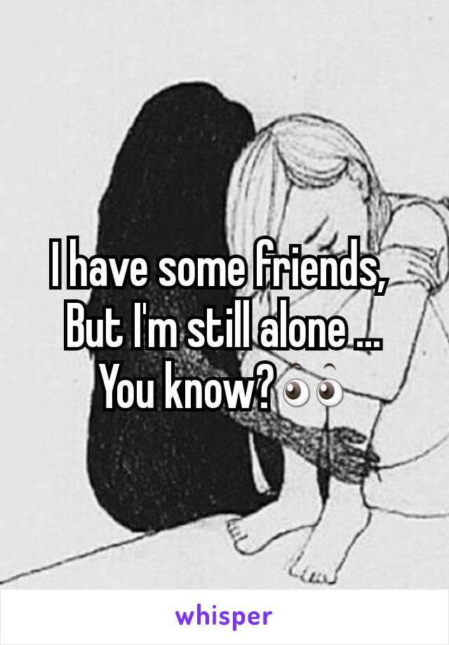I have some friends,  But I'm still alone ... You know?👀
