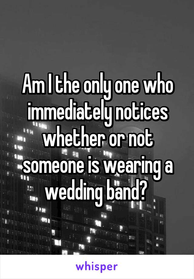 Am I the only one who immediately notices whether or not someone is wearing a wedding band?