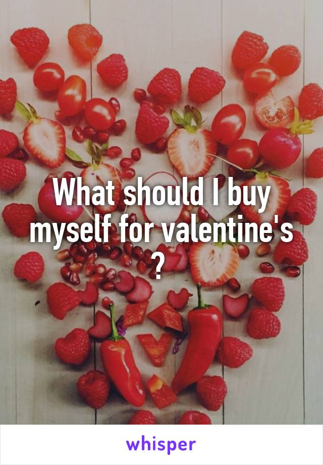 What should I buy myself for valentine's ?
