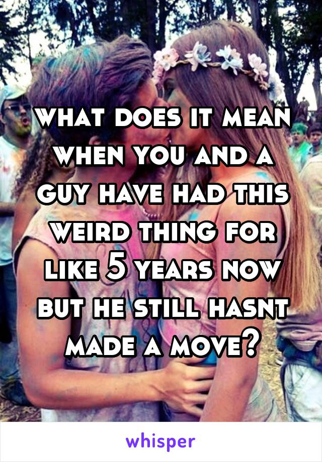 what does it mean when you and a guy have had this weird thing for like 5 years now but he still hasnt made a move?
