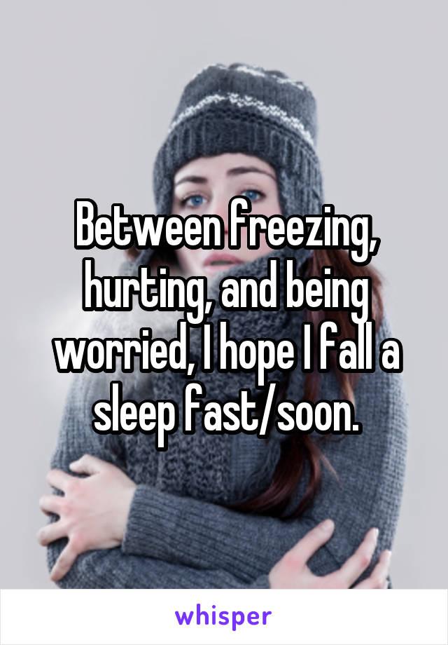 Between freezing, hurting, and being worried, I hope I fall a sleep fast/soon.