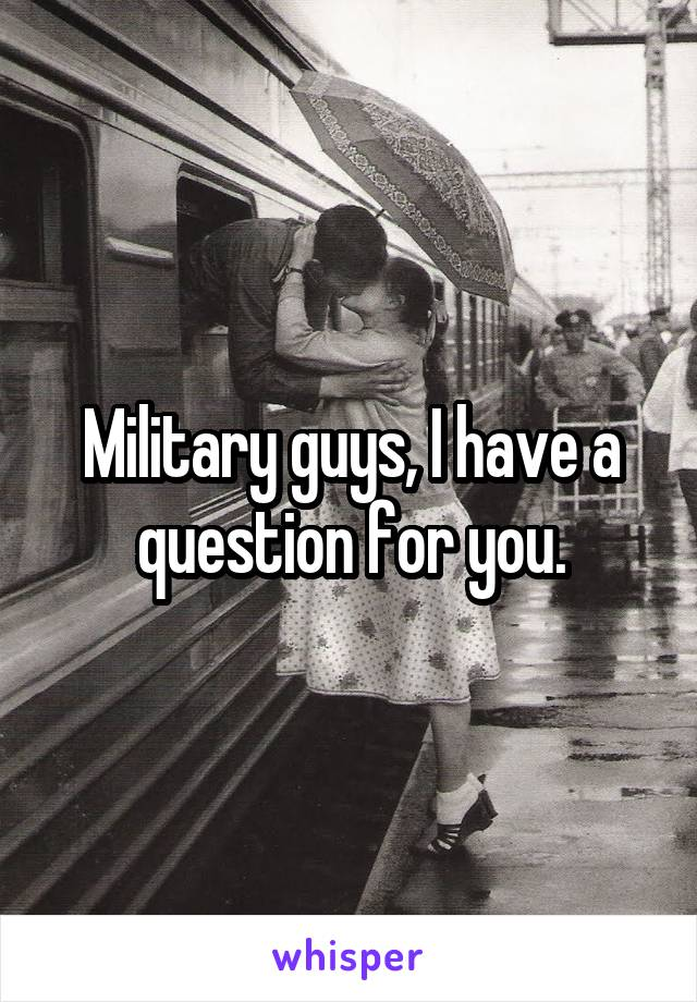 Military guys, I have a question for you.