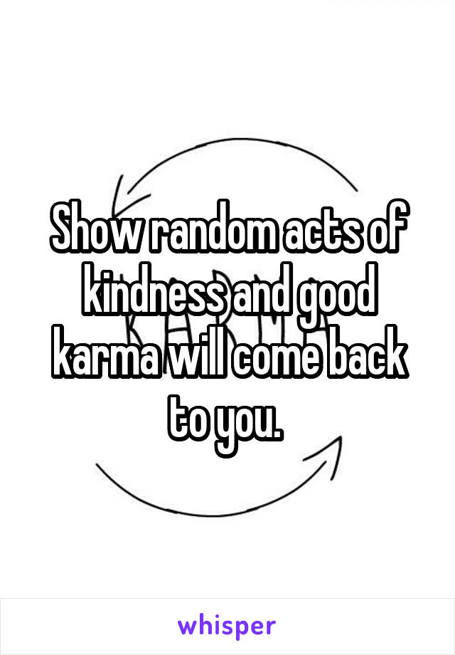 Show random acts of kindness and good karma will come back to you.