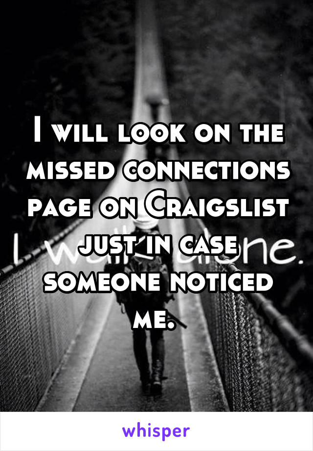 I will look on the missed connections page on Craigslist just in case someone noticed me.