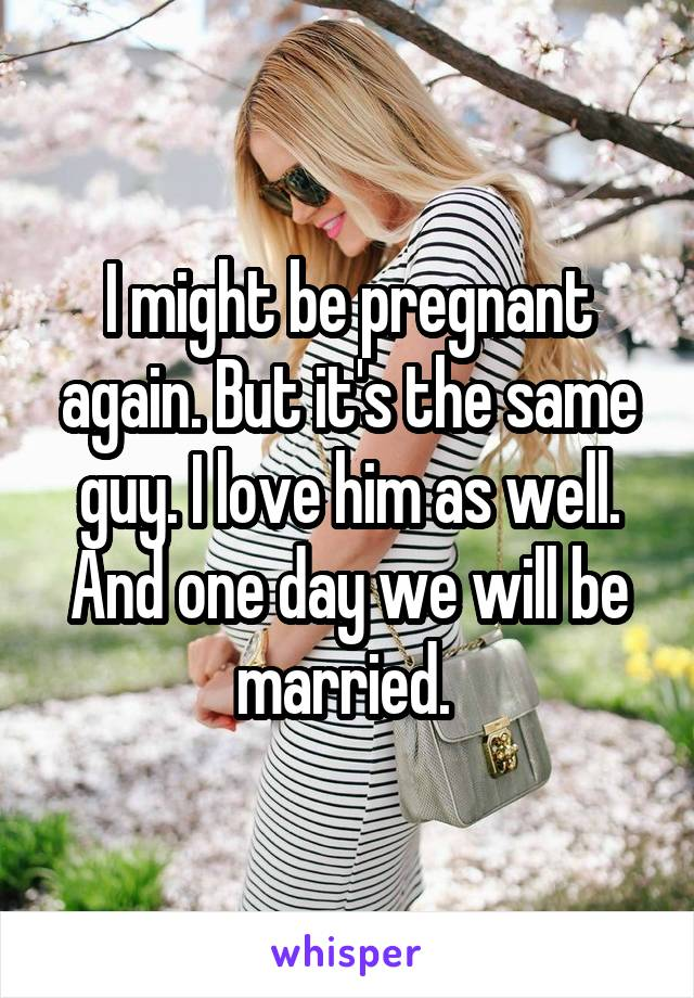 I might be pregnant again. But it's the same guy. I love him as well. And one day we will be married.