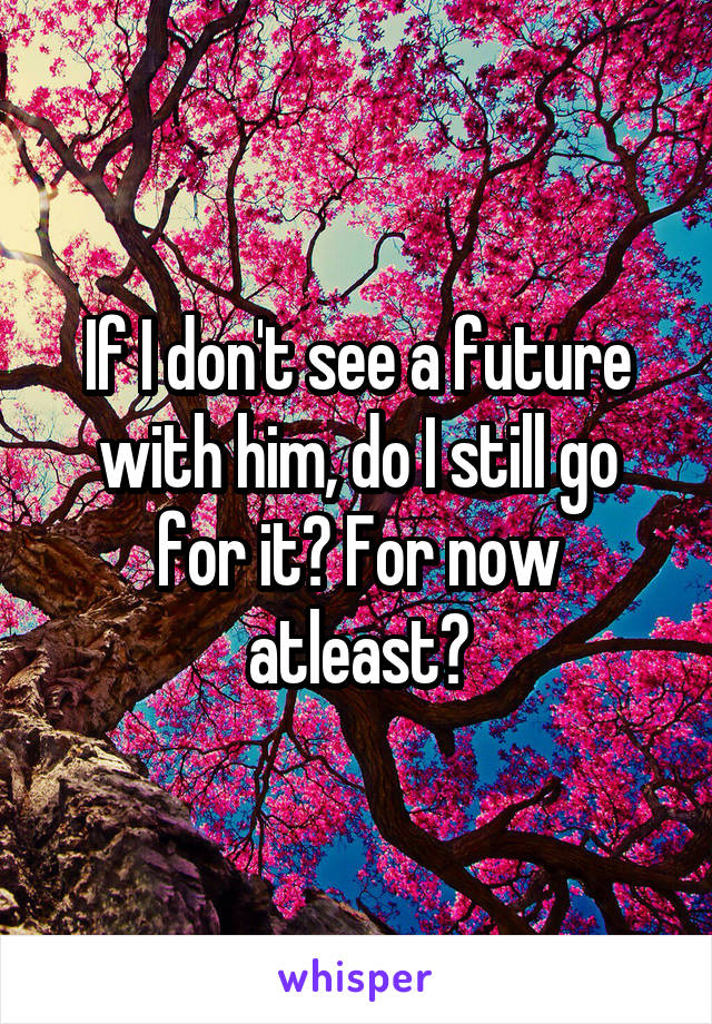 If I don't see a future with him, do I still go for it? For now atleast?