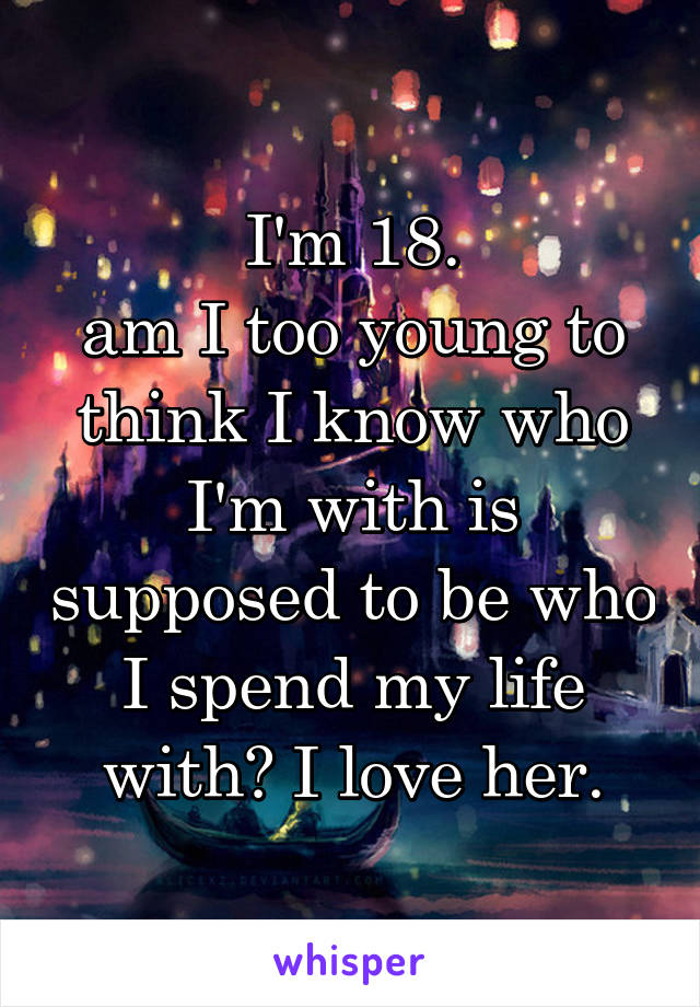 I'm 18. am I too young to think I know who I'm with is supposed to be who I spend my life with? I love her.