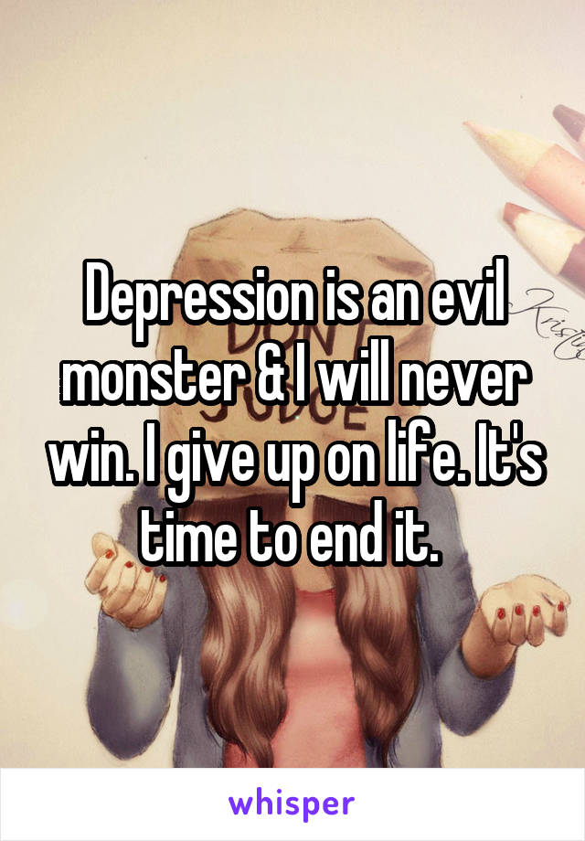 Depression is an evil monster & I will never win. I give up on life. It's time to end it.