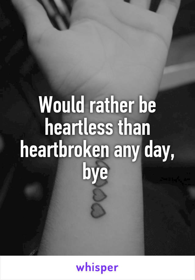 Would rather be heartless than heartbroken any day, bye