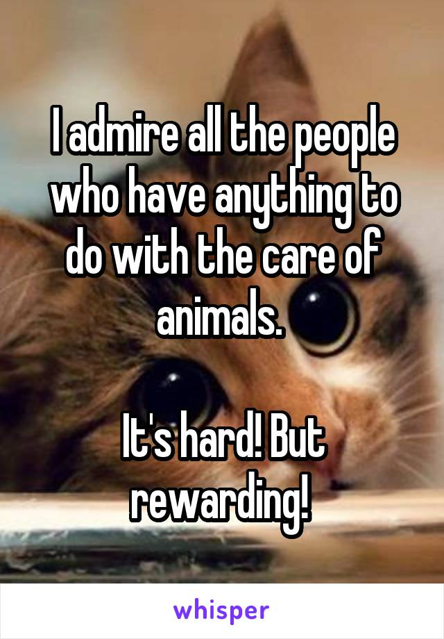 I admire all the people who have anything to do with the care of animals.   It's hard! But rewarding!
