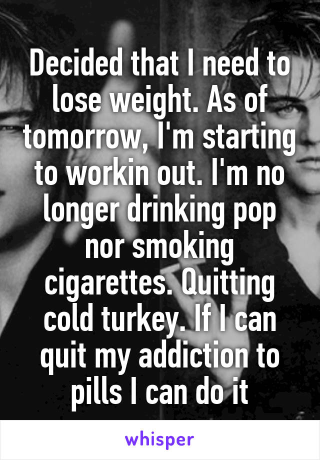 Decided that I need to lose weight. As of tomorrow, I'm starting to workin out. I'm no longer drinking pop nor smoking cigarettes. Quitting cold turkey. If I can quit my addiction to pills I can do it