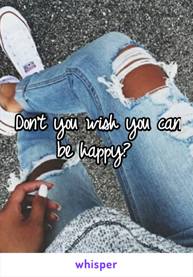 Don't you wish you can be happy?