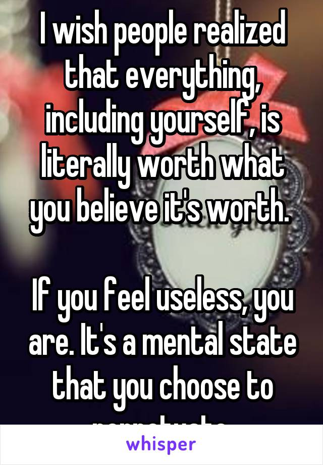 I wish people realized that everything, including yourself, is literally worth what you believe it's worth.   If you feel useless, you are. It's a mental state that you choose to perpetuate.
