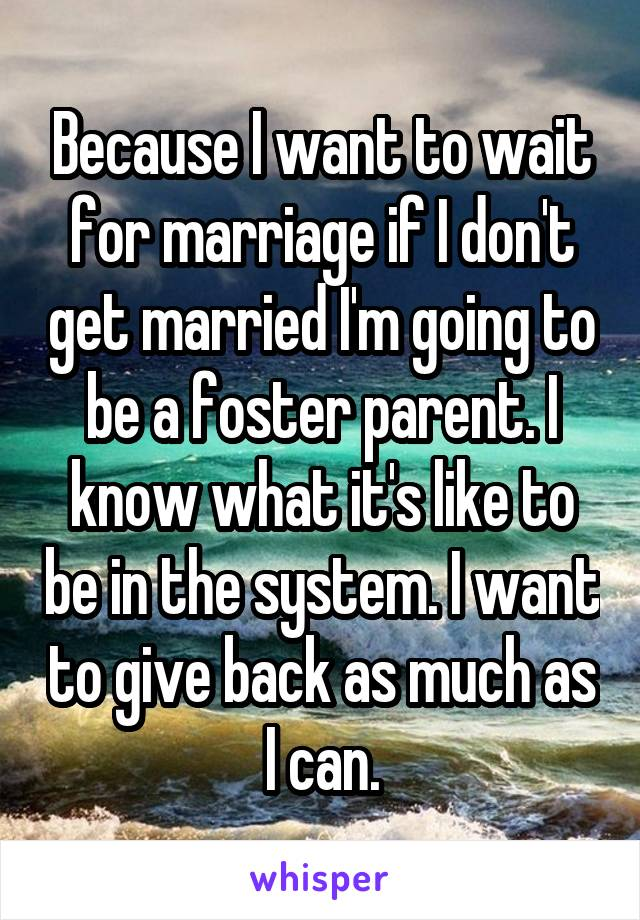 Because I want to wait for marriage if I don't get married I'm going to be a foster parent. I know what it's like to be in the system. I want to give back as much as I can.