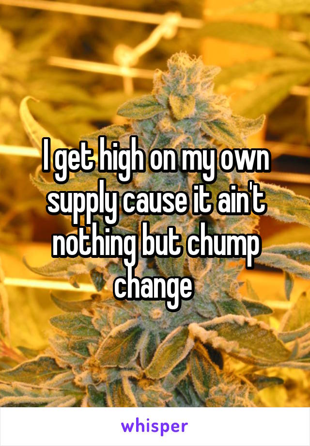 I get high on my own supply cause it ain't nothing but chump change
