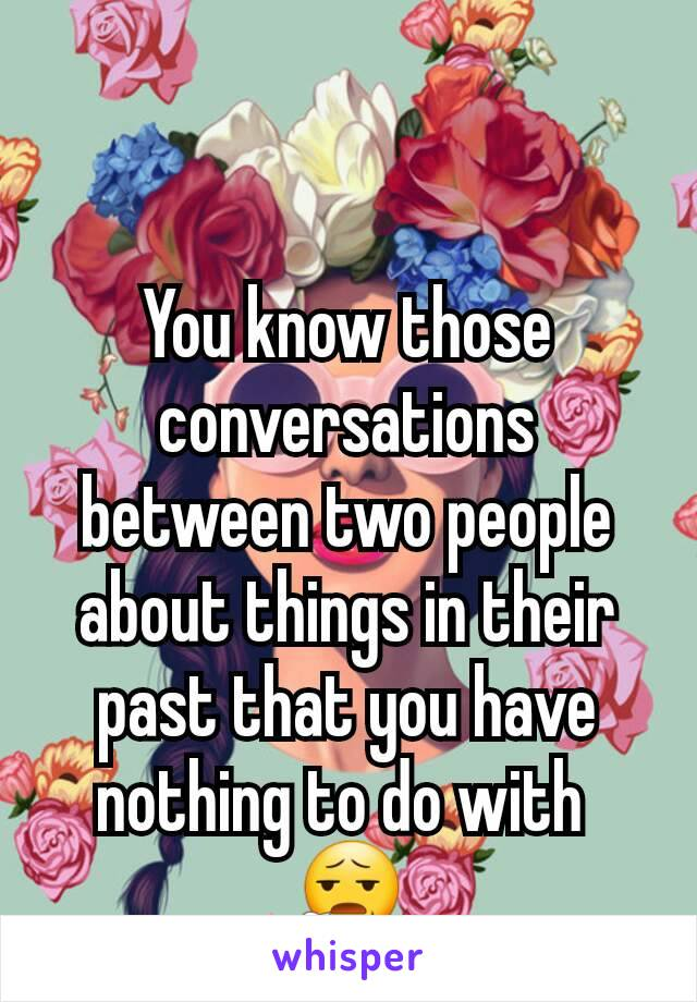 You know those conversations between two people about things in their past that you have nothing to do with  😧