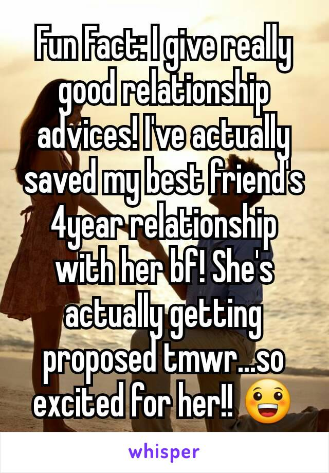 Fun Fact: I give really good relationship advices! I've actually saved my best friend's 4year relationship with her bf! She's  actually getting proposed tmwr...so excited for her!! 😀