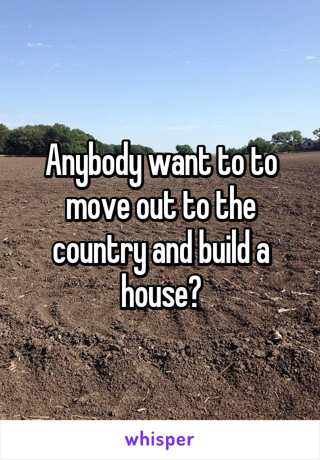 Anybody want to to move out to the country and build a house?