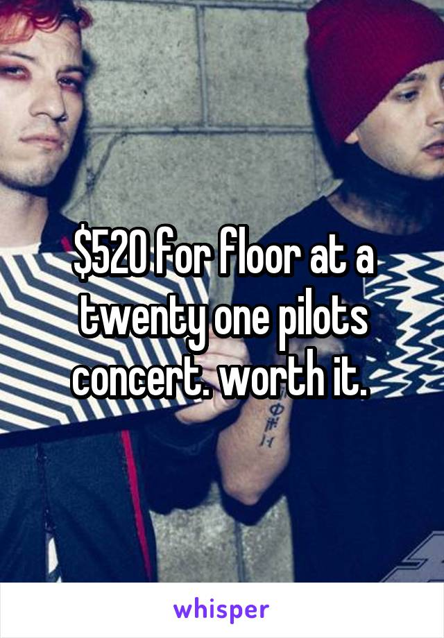 $520 for floor at a twenty one pilots concert. worth it.