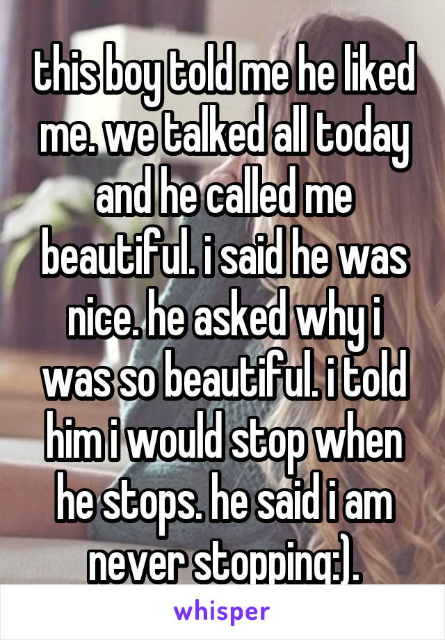 this boy told me he liked me. we talked all today and he called me beautiful. i said he was nice. he asked why i was so beautiful. i told him i would stop when he stops. he said i am never stopping:).